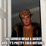 you should wear a jacket bro, it's pretty cold outside.