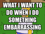 what i want to do when i do something embarrassing
